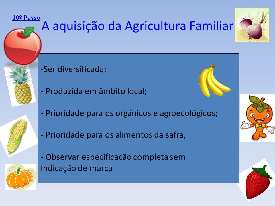 A aquisição da Agricultura Familiar -Ser diversificada; - Produzida em âmbito local; - Prioridade para os orgânicos e agroecológicos; - Prioridade par