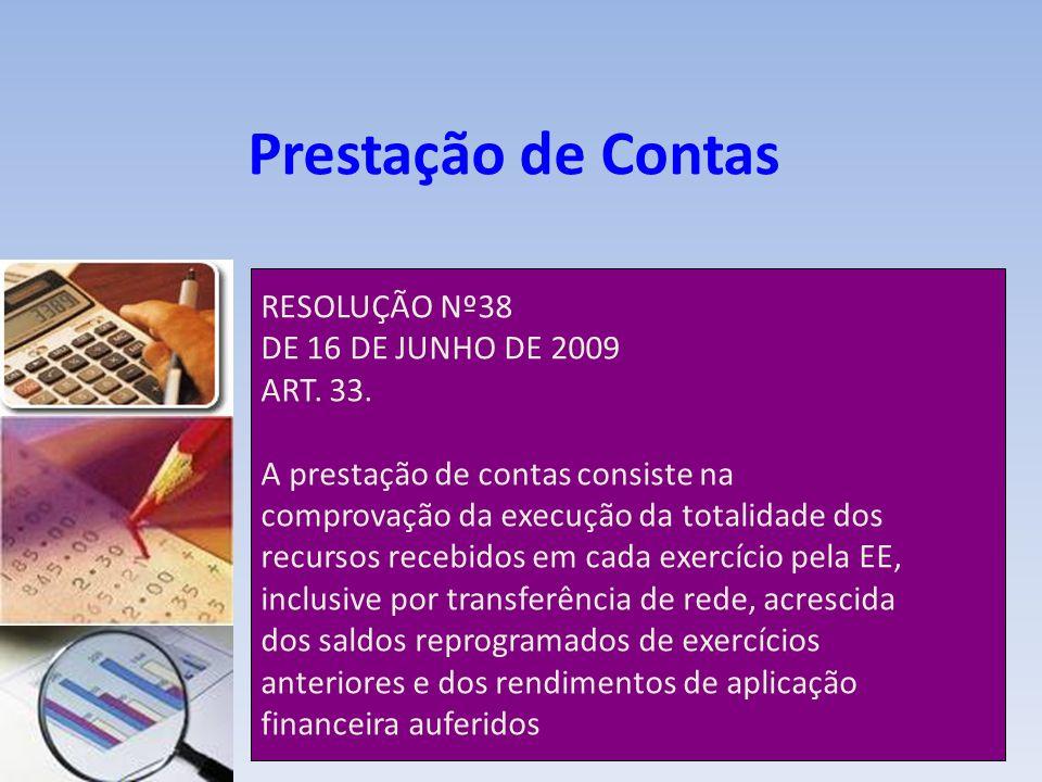 Prestação de Contas RESOLUÇÃO Nº38 DE 16 DE JUNHO DE 2009 ART. 33. A prestação de contas consiste na comprovação da execução da totalidade dos recurso