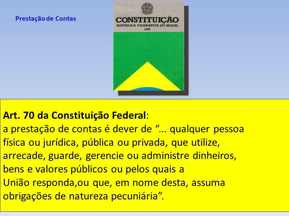 Art. 70 da Constituição Federal: a prestação de contas é dever de... qualquer pessoa física ou jurídica, pública ou privada, que utilize, arrecade, gu