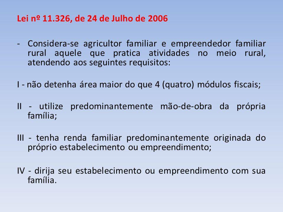 Lei nº 11.326, de 24 de Julho de 2006 -Considera-se agricultor familiar e empreendedor familiar rural aquele que pratica atividades no meio rural, ate