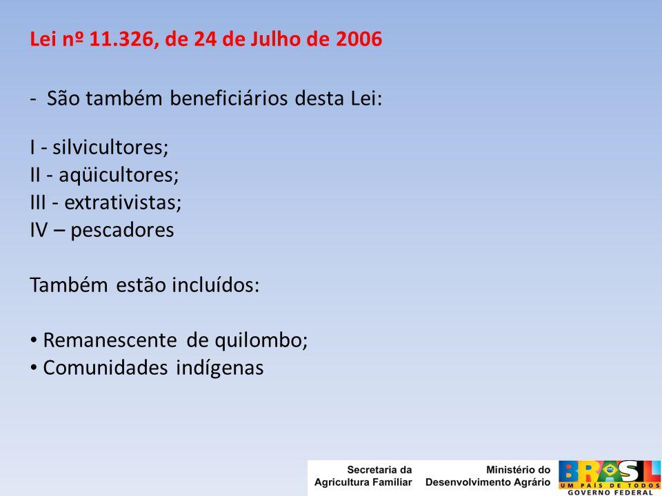 Lei nº 11.326, de 24 de Julho de 2006 - São também beneficiários desta Lei: I - silvicultores; II - aqüicultores; III - extrativistas; IV – pescadores