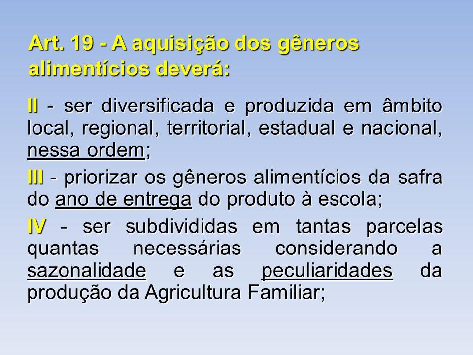 Art. 19 - A aquisição dos gêneros alimentícios deverá: II - ser diversificada e produzida em âmbito local, regional, territorial, estadual e nacional,