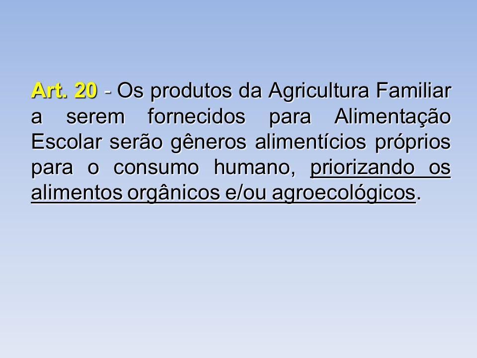 Art. 20 - Os produtos da Agricultura Familiar a serem fornecidos para Alimentação Escolar serão gêneros alimentícios próprios para o consumo humano, p