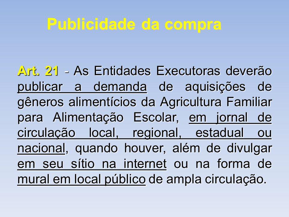 Publicidade da compra Art. 21 - As Entidades Executoras deverão publicar a demanda de aquisições de gêneros alimentícios da Agricultura Familiar para