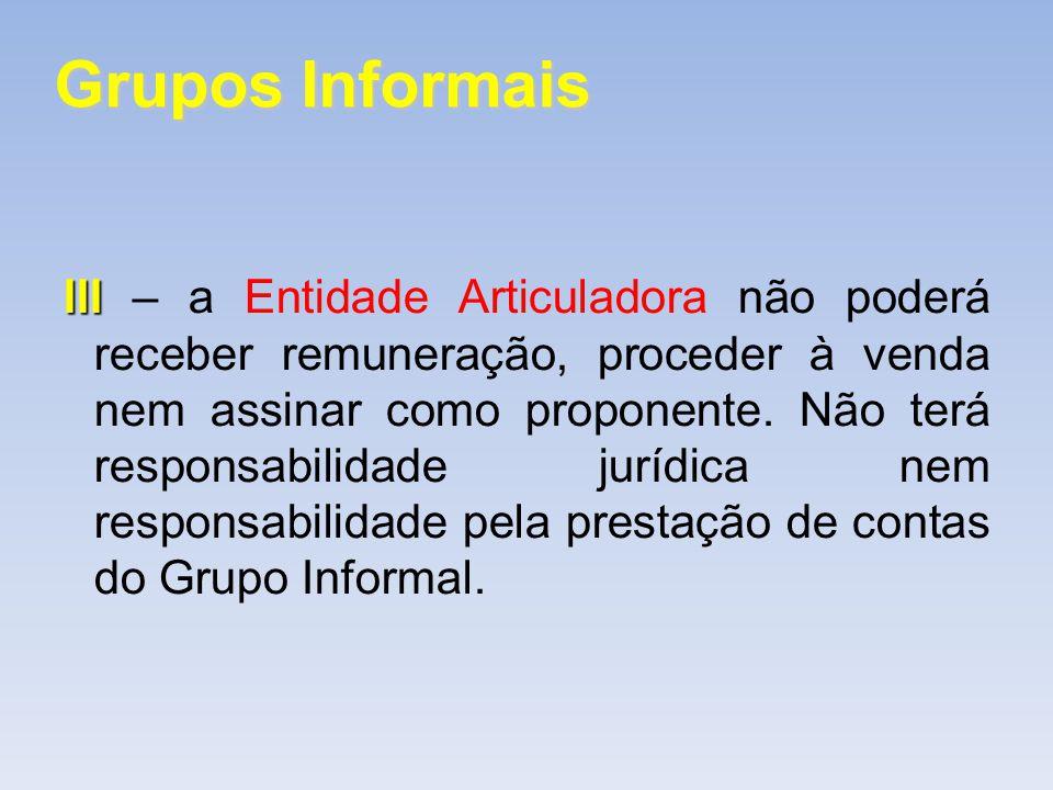 Grupos Informais III III – a Entidade Articuladora não poderá receber remuneração, proceder à venda nem assinar como proponente. Não terá responsabili