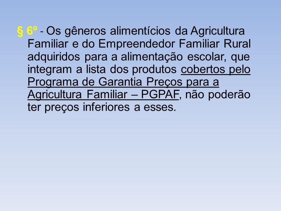 § 6º - Os gêneros alimentícios da Agricultura Familiar e do Empreendedor Familiar Rural adquiridos para a alimentação escolar, que integram a lista do