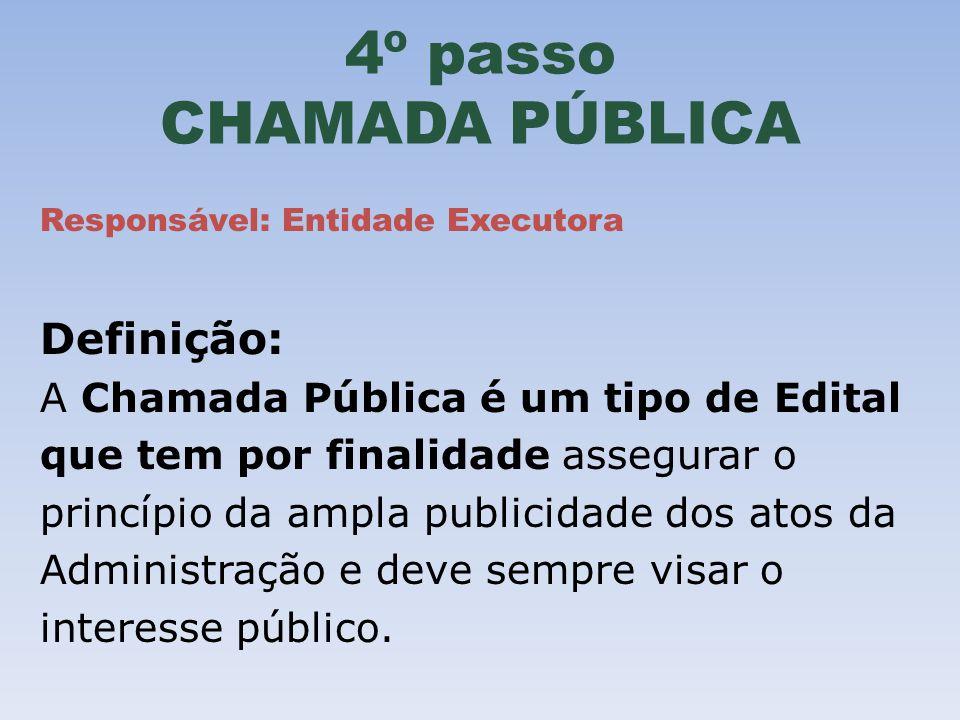 4º passo CHAMADA PÚBLICA Responsável: Entidade Executora Definição: A Chamada Pública é um tipo de Edital que tem por finalidade assegurar o princípio