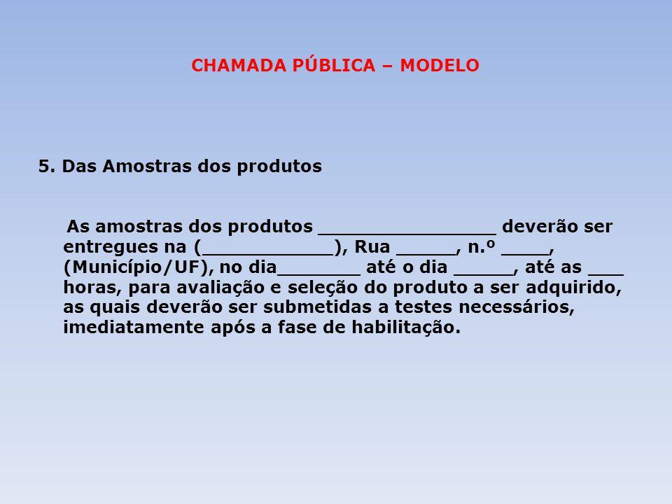 CHAMADA PÚBLICA – MODELO 5. Das Amostras dos produtos As amostras dos produtos _______________ deverão ser entregues na (___________), Rua _____, n.º