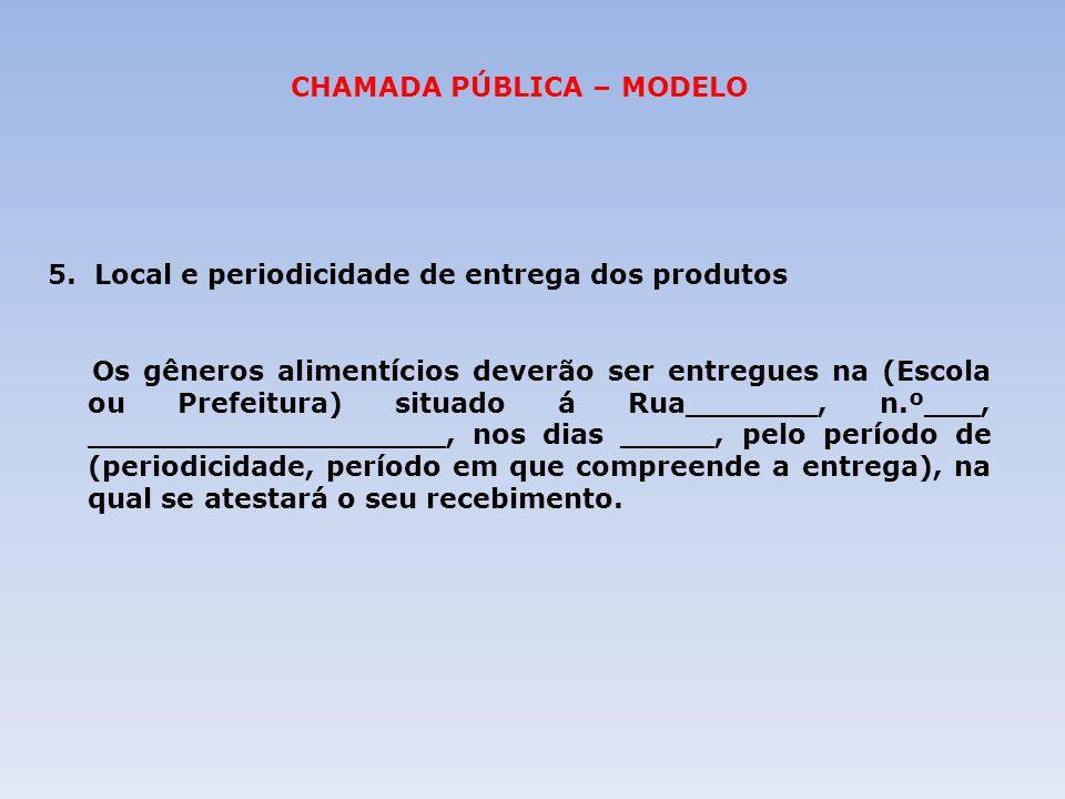 CHAMADA PÚBLICA – MODELO 5. Local e periodicidade de entrega dos produtos Os gêneros alimentícios deverão ser entregues na (Escola ou Prefeitura) situ