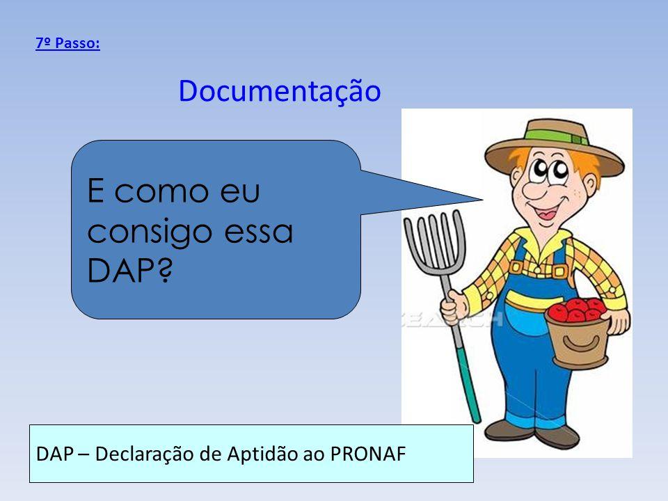 Documentação 7º Passo: E como eu consigo essa DAP? DAP – Declaração de Aptidão ao PRONAF