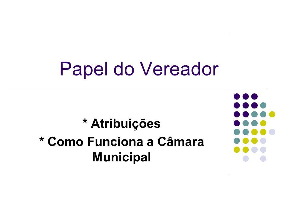 * Atribuições * Como Funciona a Câmara Municipal Papel do Vereador