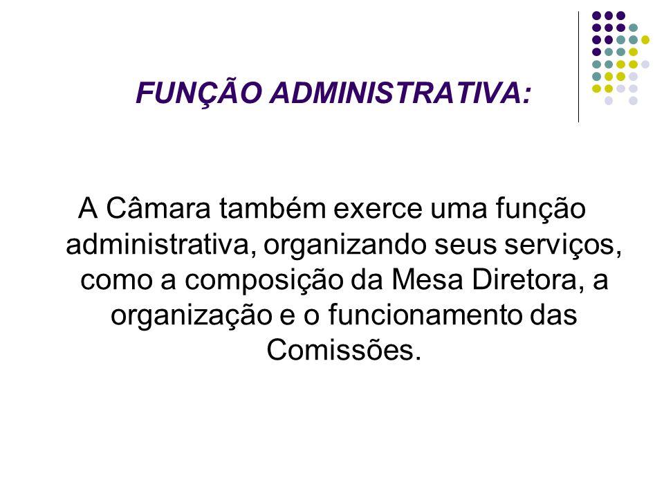FUNÇÃO ADMINISTRATIVA: A Câmara também exerce uma função administrativa, organizando seus serviços, como a composição da Mesa Diretora, a organização