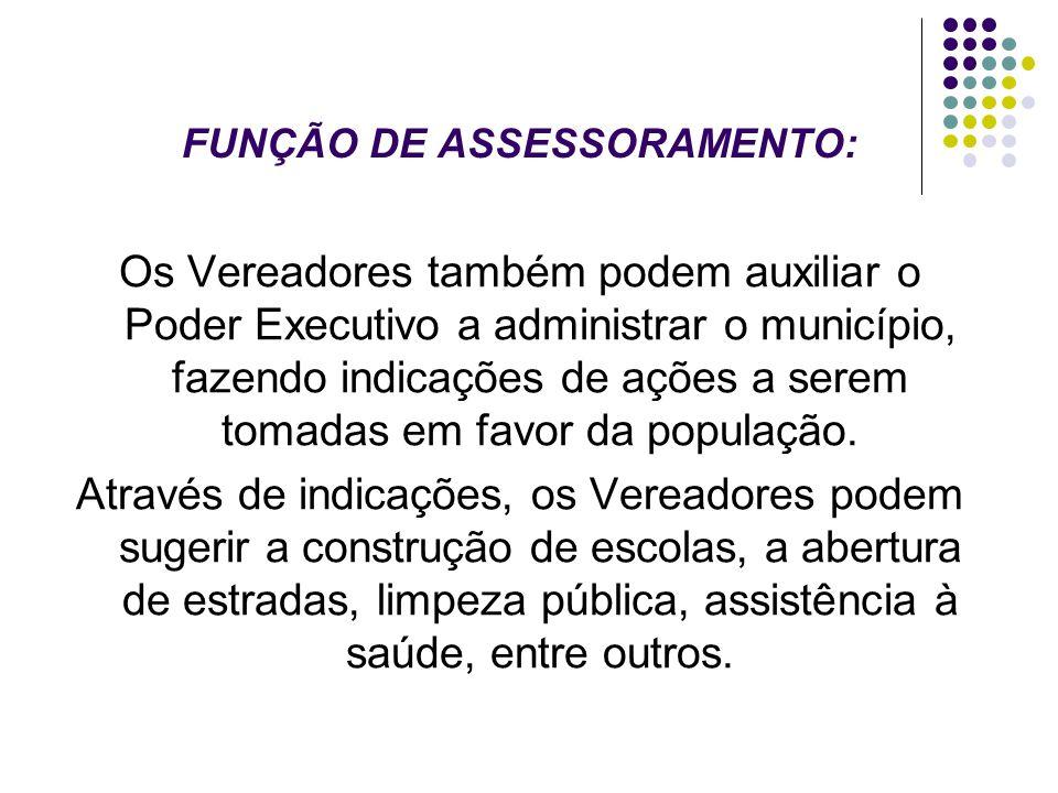 FUNÇÃO DE ASSESSORAMENTO: Os Vereadores também podem auxiliar o Poder Executivo a administrar o município, fazendo indicações de ações a serem tomadas