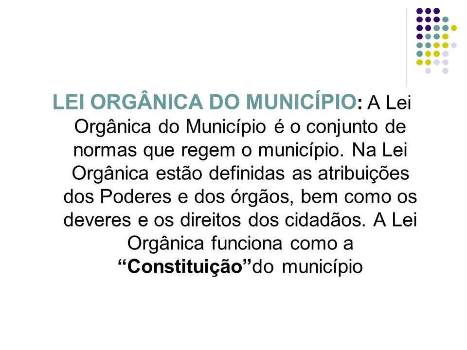 LEI ORGÂNICA DO MUNICÍPIO : A Lei Orgânica do Município é o conjunto de normas que regem o município. Na Lei Orgânica estão definidas as atribuições d