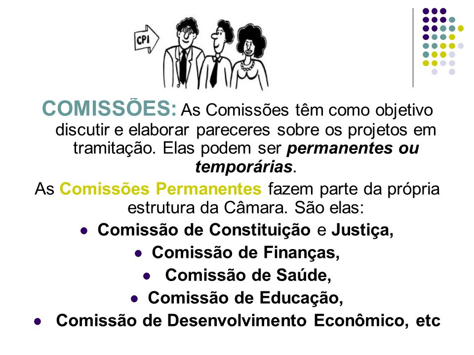 COMISSÕES: As Comissões têm como objetivo discutir e elaborar pareceres sobre os projetos em tramitação. Elas podem ser permanentes ou temporárias. As