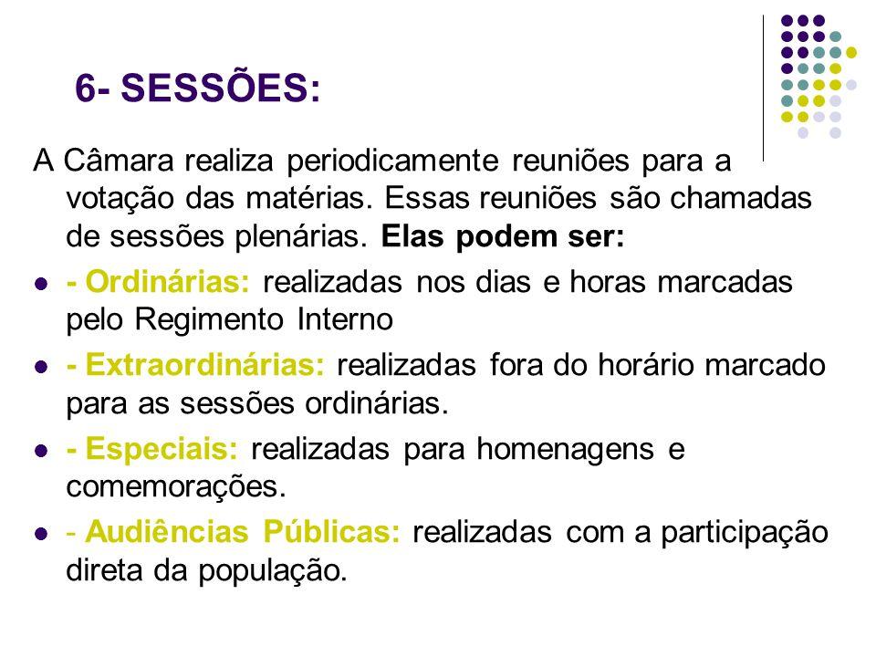 6- SESSÕES: A Câmara realiza periodicamente reuniões para a votação das matérias. Essas reuniões são chamadas de sessões plenárias. Elas podem ser: -
