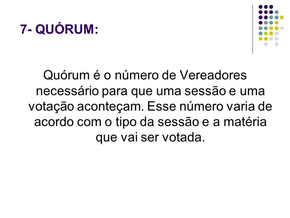 7- QUÓRUM: Quórum é o número de Vereadores necessário para que uma sessão e uma votação aconteçam. Esse número varia de acordo com o tipo da sessão e