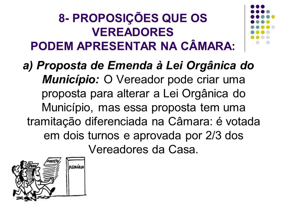 8- PROPOSIÇÕES QUE OS VEREADORES PODEM APRESENTAR NA CÂMARA: a) Proposta de Emenda à Lei Orgânica do Município: O Vereador pode criar uma proposta par
