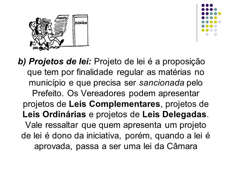 b) Projetos de lei: Projeto de lei é a proposição que tem por finalidade regular as matérias no município e que precisa ser sancionada pelo Prefeito.