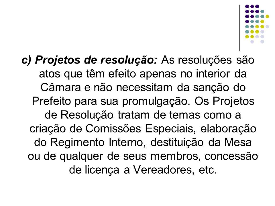 c) Projetos de resolução: As resoluções são atos que têm efeito apenas no interior da Câmara e não necessitam da sanção do Prefeito para sua promulgaç