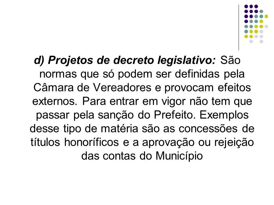 d) Projetos de decreto legislativo: São normas que só podem ser definidas pela Câmara de Vereadores e provocam efeitos externos. Para entrar em vigor