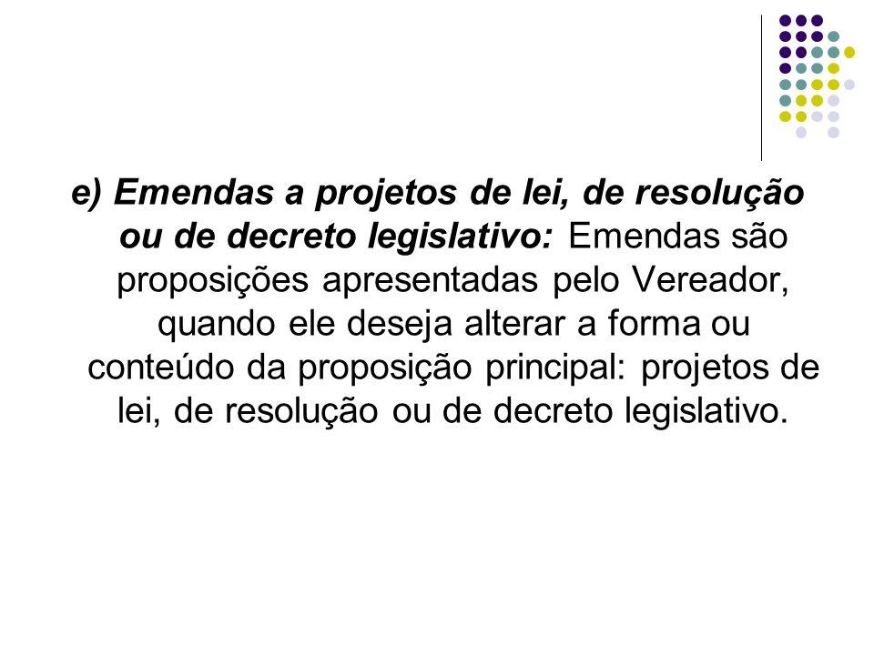 e) Emendas a projetos de lei, de resolução ou de decreto legislativo: Emendas são proposições apresentadas pelo Vereador, quando ele deseja alterar a