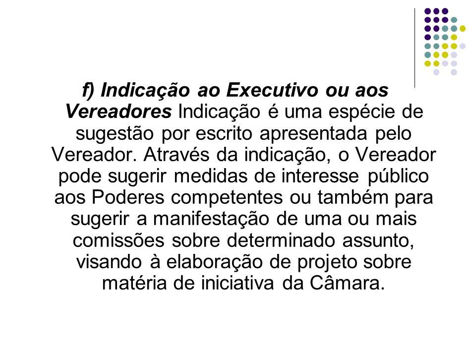 f) Indicação ao Executivo ou aos Vereadores Indicação é uma espécie de sugestão por escrito apresentada pelo Vereador. Através da indicação, o Vereado