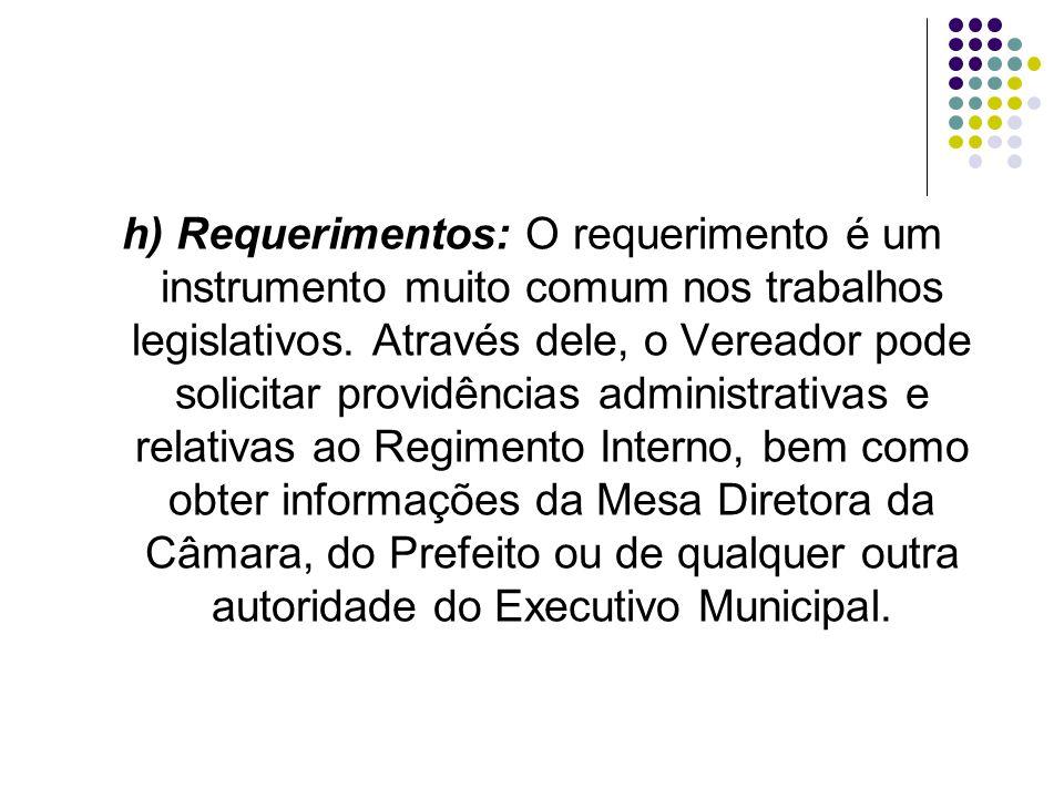 h) Requerimentos: O requerimento é um instrumento muito comum nos trabalhos legislativos. Através dele, o Vereador pode solicitar providências adminis