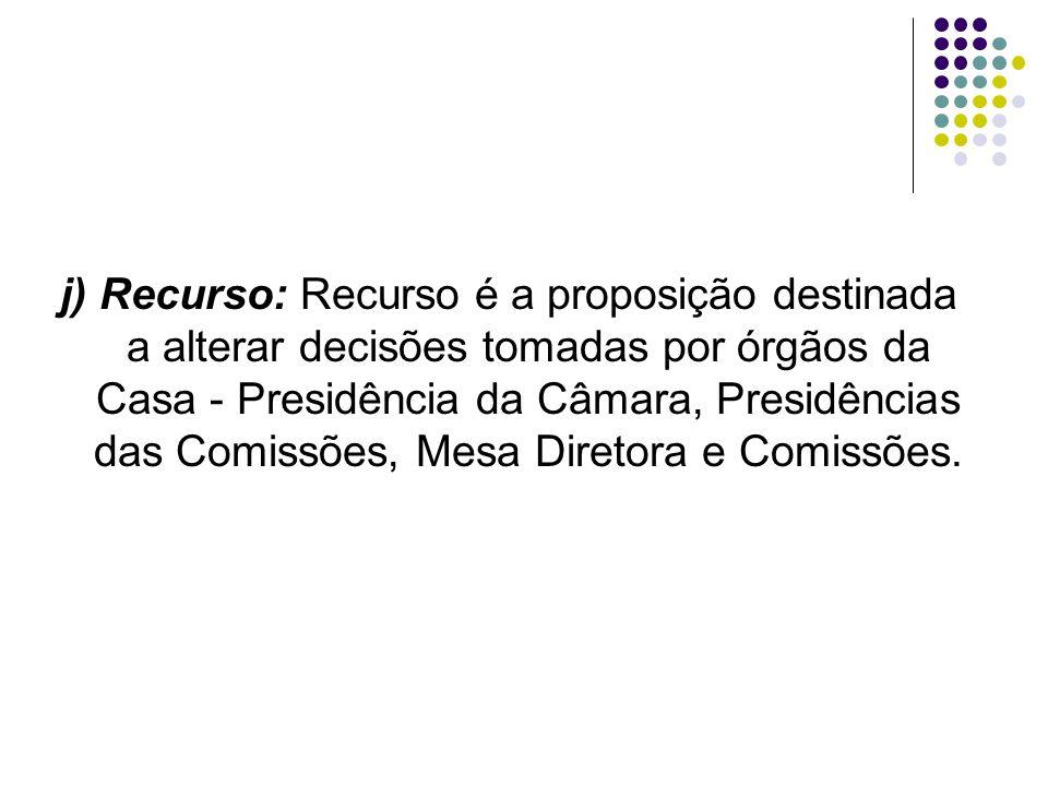 j) Recurso: Recurso é a proposição destinada a alterar decisões tomadas por órgãos da Casa - Presidência da Câmara, Presidências das Comissões, Mesa D