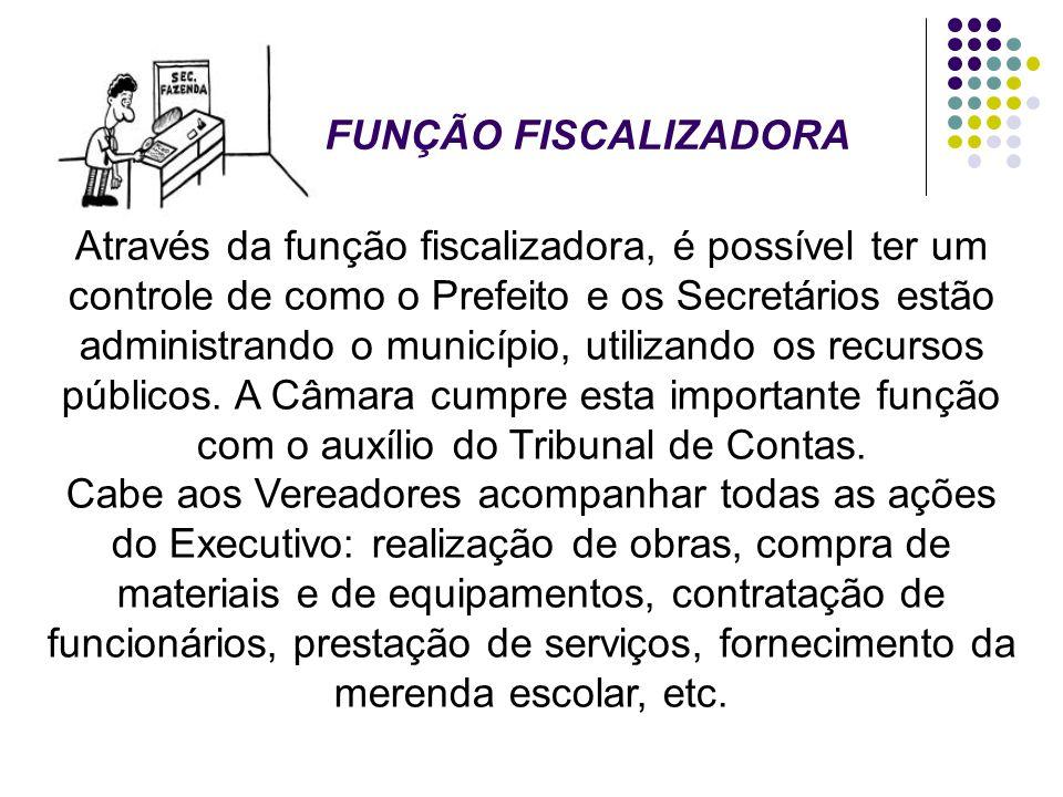 FUNÇÃO FISCALIZADORA Através da função fiscalizadora, é possível ter um controle de como o Prefeito e os Secretários estão administrando o município,