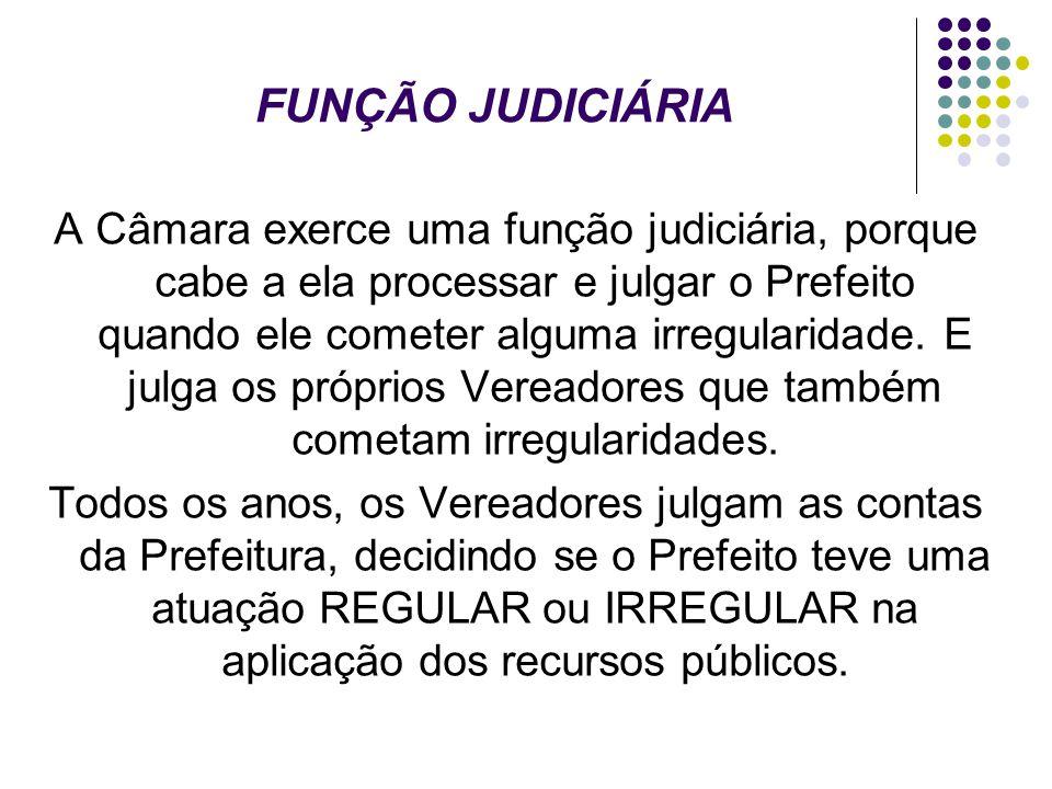 FUNÇÃO JUDICIÁRIA A Câmara exerce uma função judiciária, porque cabe a ela processar e julgar o Prefeito quando ele cometer alguma irregularidade. E j