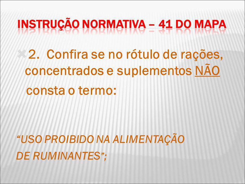 2. Confira se no rótulo de rações, concentrados e suplementos NÃO consta o termo: USO PROIBIDO NA ALIMENTAÇÃO DE RUMINANTES ;