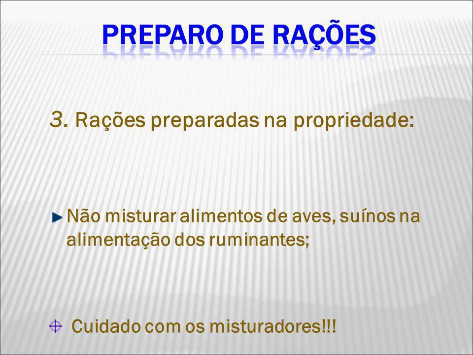 3. Rações preparadas na propriedade: Não misturar alimentos de aves, suínos na alimentação dos ruminantes; Cuidado com os misturadores!!!