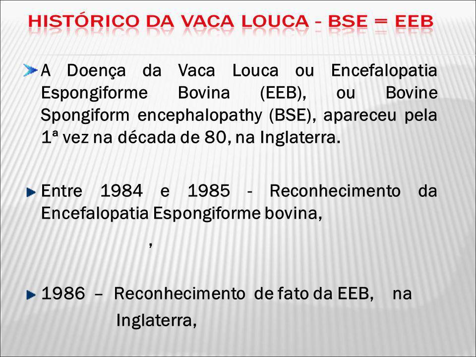 1987 - Primeira publicação da doença, 1988 - Ministério da Agricultura do Reino Unido proibiu o consumo de FCOS para ruminantes, 1990 - Surgimento de EEB em outros países, - Brasil proíbe importação de ruminantes do Reino Unido,