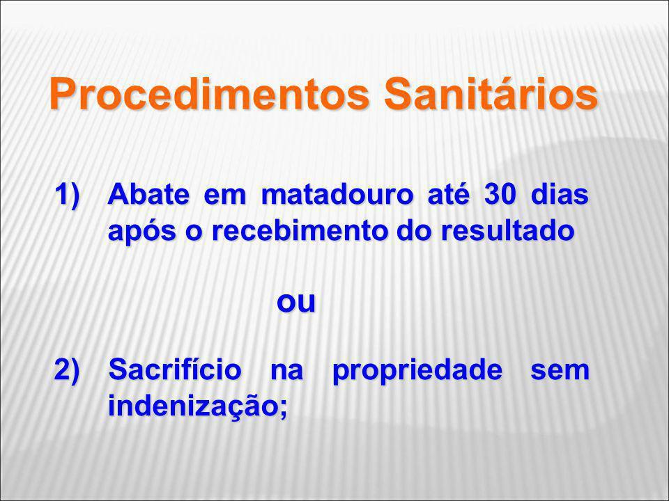 Procedimentos Sanitários 1)Abate em matadouro até 30 dias após o recebimento do resultado ou ou 2) Sacrifício na propriedade sem indenização;