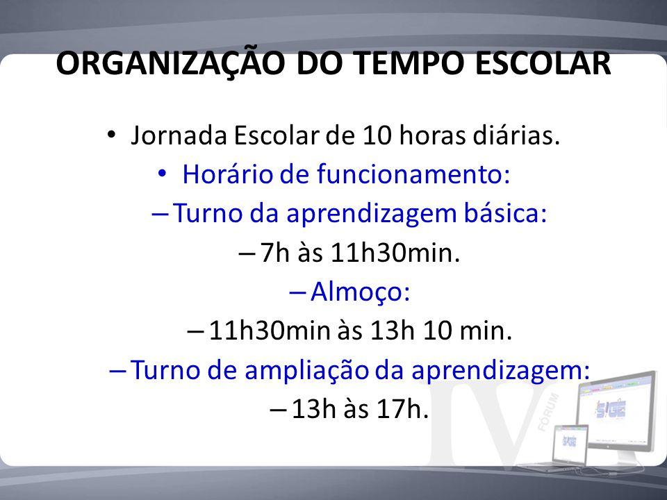 ORGANIZAÇÃO DO TEMPO ESCOLAR Jornada Escolar de 10 horas diárias. Horário de funcionamento: – Turno da aprendizagem básica: – 7h às 11h30min. – Almoço
