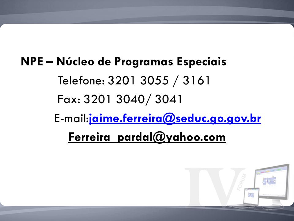 NPE – Núcleo de Programas Especiais Telefone: 3201 3055 / 3161 Fax: 3201 3040/ 3041 E-mail:jaime.ferreira@seduc.go.gov.brjaime.ferreira@seduc.go.gov.b
