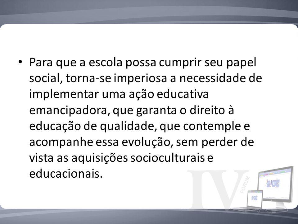 Para que a escola possa cumprir seu papel social, torna-se imperiosa a necessidade de implementar uma ação educativa emancipadora, que garanta o direi