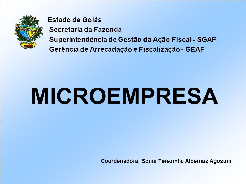 Estado de Goiás Secretaria da Fazenda Superintendência de Gestão da Ação Fiscal - SGAF Gerência de Arrecadação e Fiscalização - GEAF MICROEMPRESA Coordenadora: Sônia Terezinha Albernaz Agostini