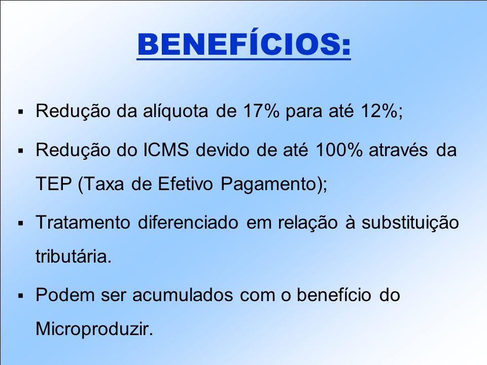 Redução da alíquota de 17% para até 12%; Redução do ICMS devido de até 100% através da TEP (Taxa de Efetivo Pagamento); Tratamento diferenciado em relação à substituição tributária.