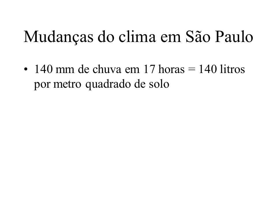 Mudanças do clima em São Paulo 140 mm de chuva em 17 horas = 140 litros por metro quadrado de solo