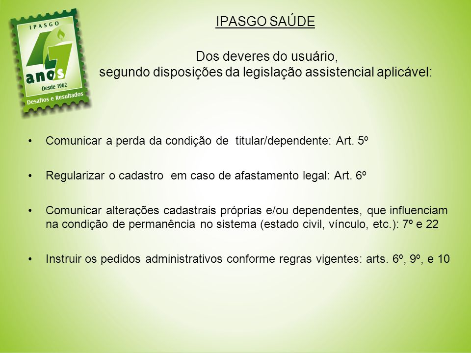IPASGO SAÚDE Dos deveres do usuário, segundo disposições da legislação assistencial aplicável: Comunicar a perda da condição de titular/dependente: Art.