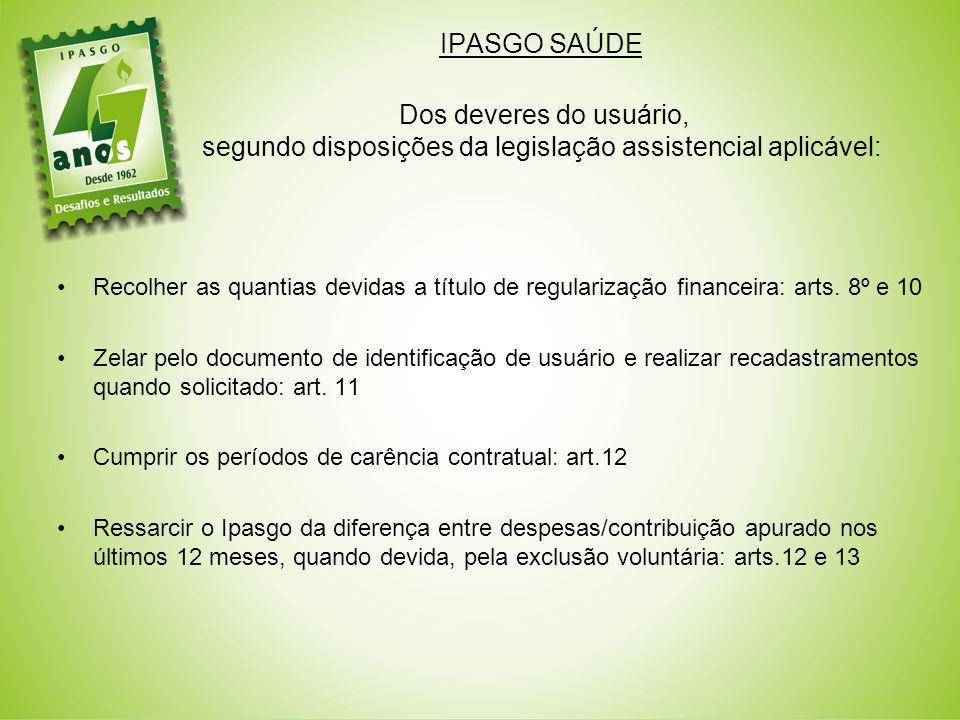 IPASGO SAÚDE Dos deveres do usuário, segundo disposições da legislação assistencial aplicável: Recolher as quantias devidas a título de regularização financeira: arts.