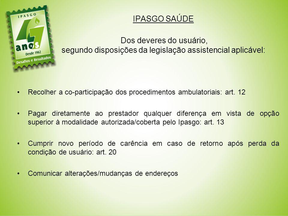 IPASGO SAÚDE Dos deveres do usuário, segundo disposições da legislação assistencial aplicável: Recolher a co-participação dos procedimentos ambulatoriais: art.