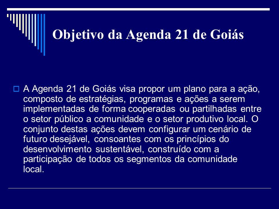 Objetivo da Agenda 21 de Goiás A Agenda 21 de Goiás visa propor um plano para a ação, composto de estratégias, programas e ações a serem implementadas