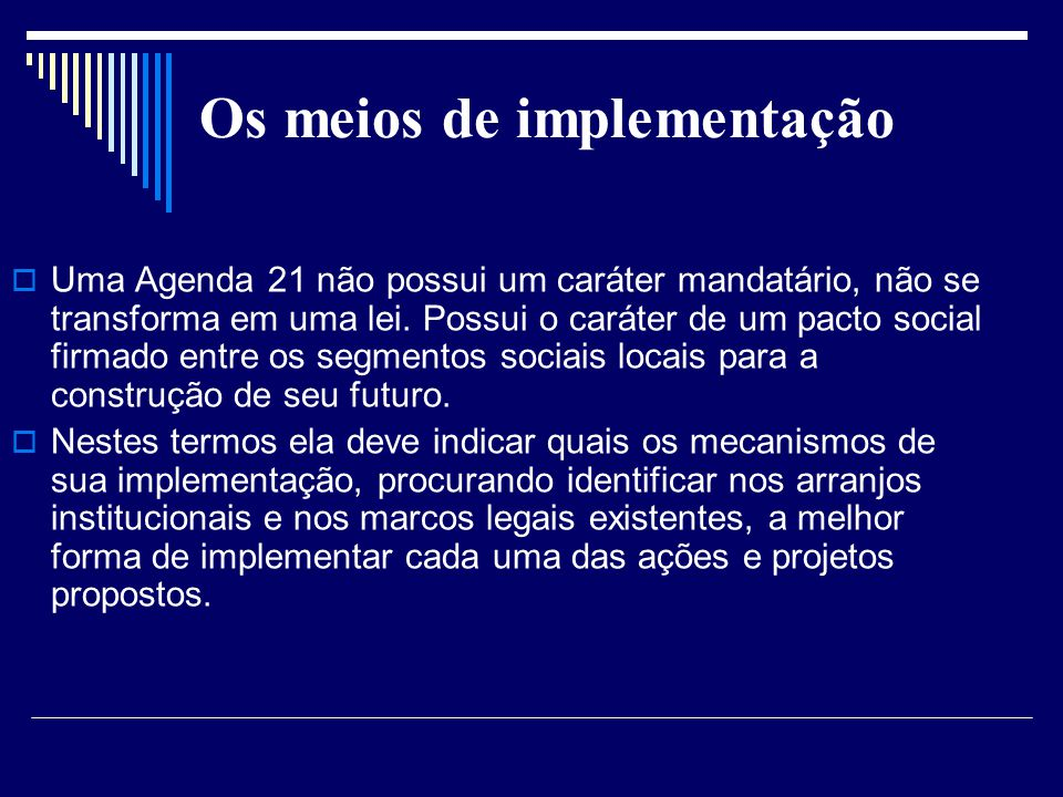 Os meios de implementação Uma Agenda 21 não possui um caráter mandatário, não se transforma em uma lei. Possui o caráter de um pacto social firmado en