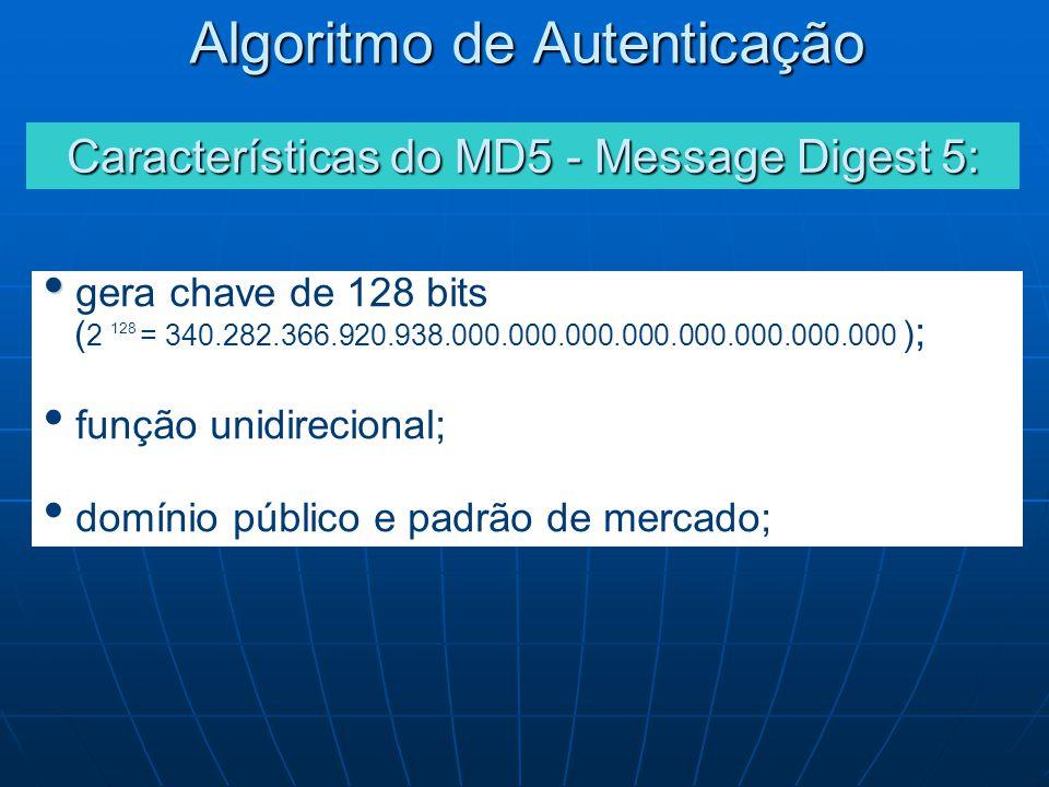 gera chave de 128 bits ( 2 128 = 340.282.366.920.938.000.000.000.000.000.000.000.000 ) ; função unidirecional; domínio público e padrão de mercado; Características do MD5 - Message Digest 5: Algoritmo de Autenticação