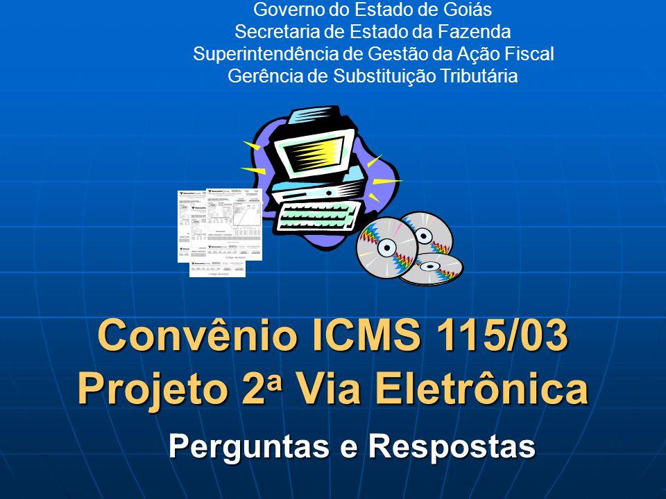 Governo do Estado de Goiás Secretaria de Estado da Fazenda Superintendência de Gestão da Ação Fiscal Gerência de Substituição Tributária Convênio ICMS 115/03 Projeto 2 a Via Eletrônica Perguntas e Respostas