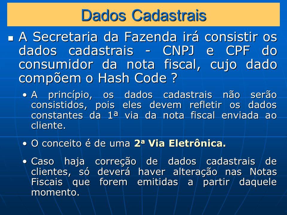 Dados Cadastrais A Secretaria da Fazenda irá consistir os dados cadastrais - CNPJ e CPF do consumidor da nota fiscal, cujo dado compõem o Hash Code .