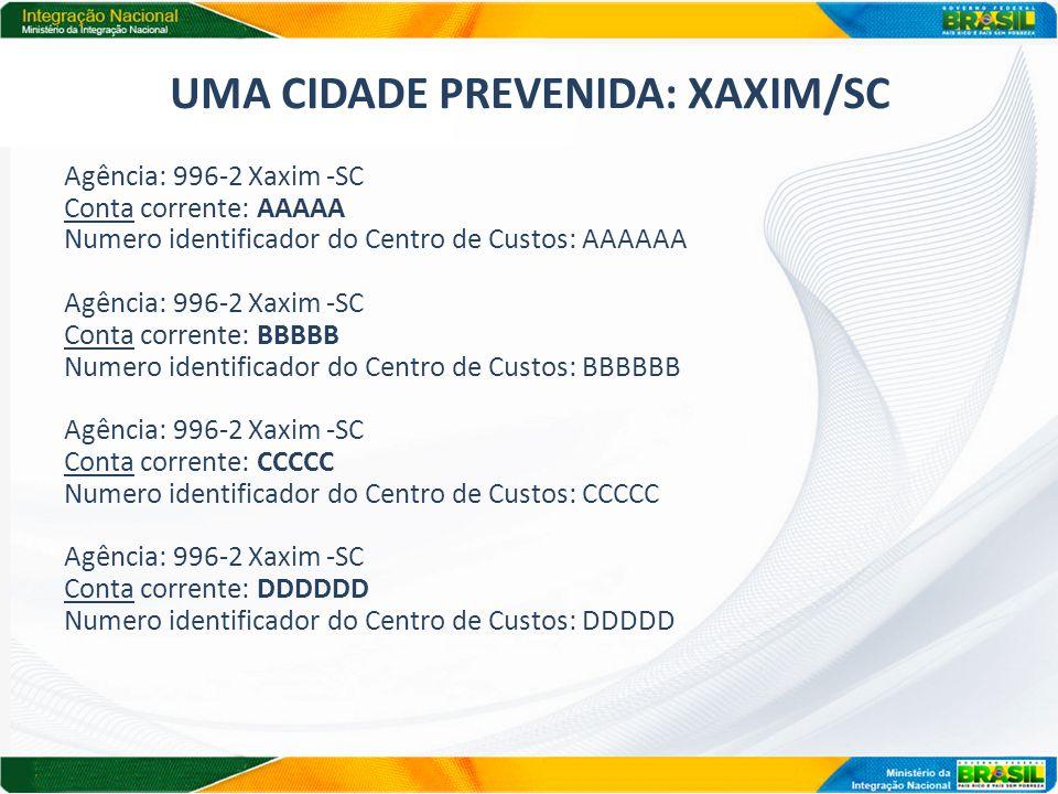 UMA CIDADE PREVENIDA: XAXIM/SC Agência: 996-2 Xaxim -SC Conta corrente: AAAAA Numero identificador do Centro de Custos: AAAAAA Agência: 996-2 Xaxim -SC Conta corrente: BBBBB Numero identificador do Centro de Custos: BBBBBB Agência: 996-2 Xaxim -SC Conta corrente: CCCCC Numero identificador do Centro de Custos: CCCCC Agência: 996-2 Xaxim -SC Conta corrente: DDDDDD Numero identificador do Centro de Custos: DDDDD